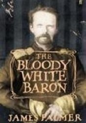 The Bloody White Baron: The Extraordinary Story of the Russian Nobleman Who Became the Last Khan of Mongolia Pdf Book