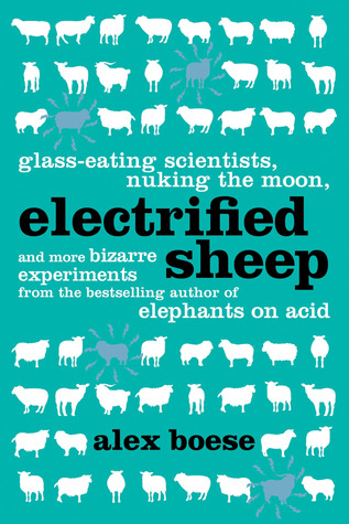 Electrified Sheep: Glass-Eating Scientists, Nuking the Moon, and More Bizarre Experiments