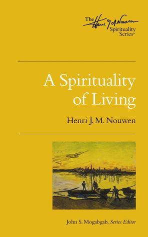 A Spirituality of Living (The Henri Nouwen Spirituality Series)
