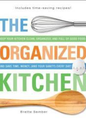 The Organized Kitchen: Keep Your Kitchen Clean, Organized, And Full Of Good Food and Save Time, Money, (And Your Sanity) Every Day! Pdf Book