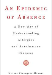 An Epidemic of Absence: A New Way of Understanding Allergies and Autoimmune Diseases Pdf Book