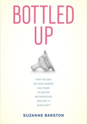 Bottled Up: How the Way We Feed Babies Has Come to Define Motherhood, and Why It Shouldn't Pdf Book