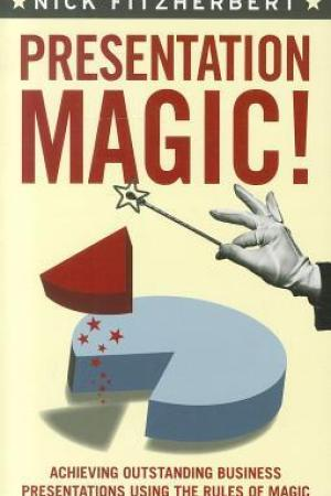 Presentation Magic: Achieving Outstanding Business Presentations Using the Rules of Magic