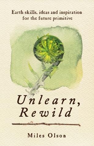 Unlearn, Rewild: Earth Skills, Ideas and Inspiration for the Future Primitive