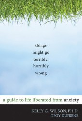 Things Might Go Terribly, Horribly Wrong: A Guide to Life Liberated from Anxiety Pdf Book