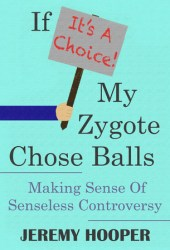 If It's A Choice, My Zygote Chose Balls: Making Sense of Senseless Controversy