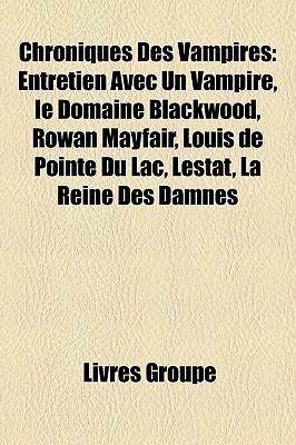 Chroniques Des Vampires: Entretien Avec Un Vampire, Le Domaine Blackwood, Rowan Mayfair, Louis de Pointe Du Lac, Lestat, La Reine Des Damnes