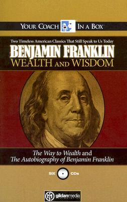 Wealth and Wisdom: The Way to Wealth and The Autobiography of Benjamin Franklin: Two Timeless American Classics That Still Speak to Us Today