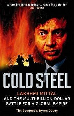 Cold Steel: Lakshmi Mittal And The Multi Billion Dollar Battle For A Global Empire