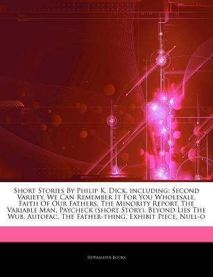 Articles on Short Stories by Philip K. Dick, Including: Second Variety, We Can Remember It for You Wholesale, Faith of Our Fathers, the Minority Report, the Variable Man, Paycheck (Short Story), Beyond Lies the Wub, Autofac