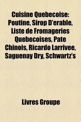 Cuisine Québécoise: Poutine, Sirop D'érable, Liste de Fromageries Québécoises, Pâté Chinois, Ricardo Larrivée, Saguenay Dry, Schwartz's