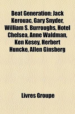 Beat Generation: Jack Kerouac, Gary Snyder, William S. Burroughs, Hotel Chelsea, Anne Waldman, Ken Kesey, Herbert Huncke, Allen Ginsberg