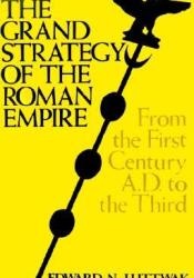 The Grand Strategy of the Roman Empire from the First Century AD to the Third Pdf Book