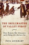 The Drillmaster of Valley Forge: The Baron de Steuben and the Making of the American Army