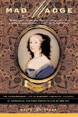 Mad Madge: The Extraordinary Life of Margaret Cavendish, Duchess of Newcastle, the First Woman to Live by Her Pen