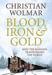 Blood, Iron And Gold: How The Railways Transformed The World Pdf Book