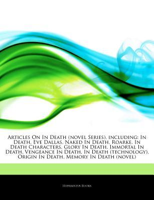 Articles on in Death (Novel Series), Including: In Death, Eve Dallas, Naked in Death, Roarke, in Death Characters, Glory in Death, Immortal in Death, Vengeance in Death, in Death (Technology), Origin in Death, Memory in Death (Novel)