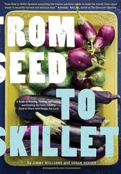 From Seed to Skillet: A Guide to Growing, Tending, Harvesting, and Cooking Up Fresh, Healthy Food to Share with People You Love Pdf Book
