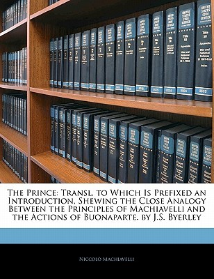 The Prince: Transl. to Which Is Prefixed an Introduction, Shewing the Close Analogy Between the Principles of Machiavelli and the Actions of Bonaparte