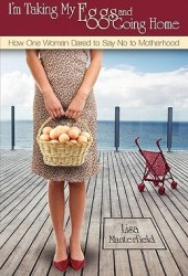 I'm Taking My Eggs and Going Home: How One Woman Dared to Say No to Motherhood Pdf Book
