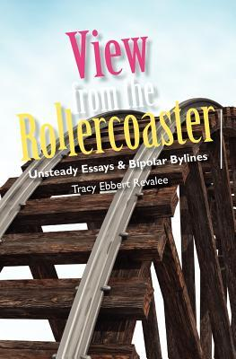 View from the Rollercoaster: Unsteady Essays & Bipolar Bylines