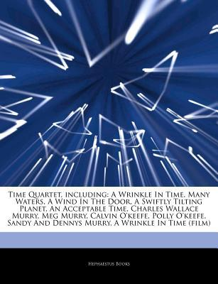 Articles on Time Quartet, Including: A Wrinkle in Time, Many Waters, a Wind in the Door, a Swiftly Tilting Planet, an Acceptable Time, Charles Wallace Murry, Meg Murry, Calvin O'Keefe, Polly O'Keefe, Sandy and Dennys Murry