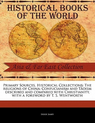 Primary Sources, Historical Collections: The Religions of China: Confucianism and T�oism Described and Compared with Christianity