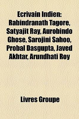 Ecrivain Indien: Rabindranath Tagore, Satyajit Ray, Aurobindo Ghose, Sarojini Sahoo, Probal DasGupta, Javed Akhtar, Arundhati Roy