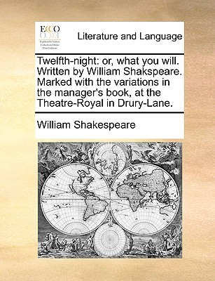 Twelfth-Night: Or, What You Will. Written by William Shakspeare. Marked with the Variations in the Manager's Book, at the Theatre-Royal in Drury-Lane.