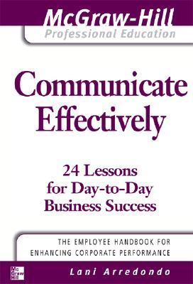 Communicate Effectively: 24 Lessons for Day-To-Day Business Success