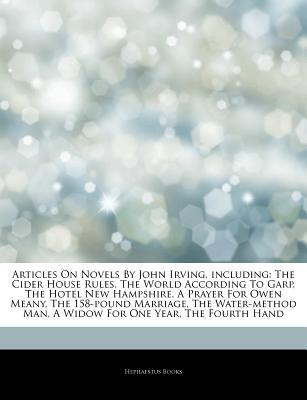 Articles on Novels by John Irving, Including: The Cider House Rules, the World According to Garp, the Hotel New Hampshire, a Prayer for Owen Meany, the 158-Pound Marriage, the Water-Method Man, a Widow for One Year, the Fourth Hand