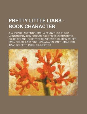 Pretty Little Liars - Book Character: A, Alison Dilaurentis, Amelia Pennythistle, Aria Montgomery, Ben Coogan, Billy Ford, Characters, Chloe Roland, Courtney Dilaurentis, Darren Wilden, Emily Fields, Ezra Fitz, Hanna Marin, Ian Thomas, Iris, Isaac Colb...