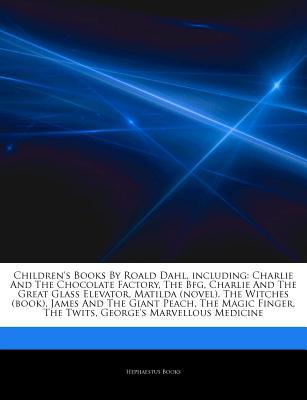 Articles on Children's Books by Roald Dahl, Including: Charlie and the Chocolate Factory, the Bfg, Charlie and the Great Glass Elevator, Matilda (Novel), the Witches (Book), James and the Giant Peach, the Magic Finger, the Twits