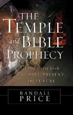 The Temple and Bible Prophecy: A Definitive Look at Its Past, Present, and Future