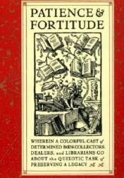 Patience and Fortitude: Wherein a Colorful Cast of Determined Book Collectors, Dealers, and Librarians Go About the Quixotic Task of Preserving a Legacy Pdf Book