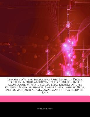 Articles on Lebanese Writers, Including: Amin Maalouf, Khalil Gibran, Butrus Al-Bustani, Suhayl Idris, Rabih Alameddine, Mikha'il Na'ima, Elias Khoury, Andree Chedid, Hanan Al-Shaykh, Ameen Rihani, Ahmad Reda, Muhammad Jaber Al-Safa