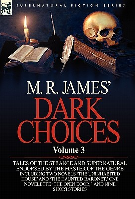 Dark Choices: Vol 3-A Selection of Fine Tales of the Strange and Supernatural Endorsed by the Master of the Genre; Including Two Novels 'The Uninhabited House' and 'The Haunted Baronet,' One Novelette 'The Open Door,' Nine Short Stories, a