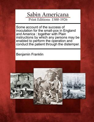 Some Account of the Success of Inoculation for the Small-Pox in England and America: Together with Plain Instructions by Which Any Persons May Be Enabled to Perform the Operation and Conduct the Patient Through the Distemper.
