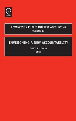 Advances in Public Interest Accounting, Volume 13: Envisioning a New Accountability