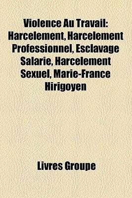 Violence Au Travail: Harcèlement, Harcèlement Professionnel, Esclavage Salarié, Harcèlement Sexuel, Marie France Hirigoyen
