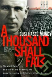 A Thousand Shall Fall: The Electrifying Story of a Soldier and His Family Who Dared to Practice Their Faith in Hitler's Germany