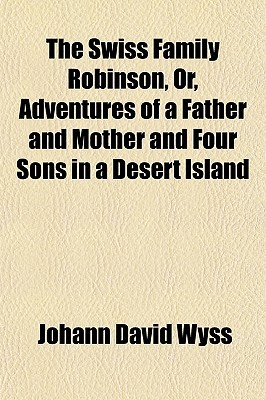 The Swiss Family Robinson; Or, Adventures of a Father and Mother and Four Sons in a Desert Island Being a Practical Illustration of the First Principles of Machanics, Natural Philosophy, Natural History, and All Those Branches of Volume 2