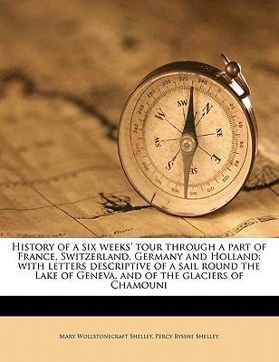 History of a Six Weeks' Tour Through a Part of France, Switzerland, Germany and Holland: With Letters Descriptive of a Sail Round the Lake of Geneva, and of the Glaciers of Chamouni