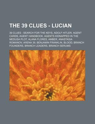 The 39 Clues - Lucian: 39 Clues - Search for the Keys, Adolf Hitler, Agent Cards, Agent Handbook, Agents Kidnapped in the Medusa Plot, Alana Flores, Amber, Anastasia Romanov, Arena 39, Benjamin Franklin, Blood, Branch Founders, Branch Leaders, Branch Seru
