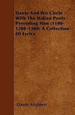 Dante and His Circle - With the Italian Poets Preceding Him (1100-1200-1300) a Collection of Lyrics