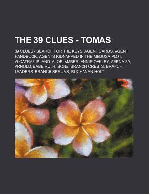 The 39 Clues - Tomas: 39 Clues - Search for the Keys, Agent Cards, Agent Handbook, Agents Kidnapped in the Medusa Plot, Alcatraz Island, Aloe, Amber, Annie Oakley, Arena 39, Arnold, Babe Ruth, Bone, Branch Crests, Branch Leaders, Branch Serums, Buchanan H