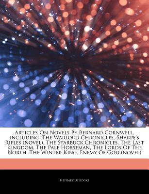 Articles on Novels by Bernard Cornwell, Including: The Warlord Chronicles, Sharpe's Rifles (Novel), the Starbuck Chronicles, the Last Kingdom, the Pale Horseman, the Lords of the North, the Winter King, Enemy of God (Novel)