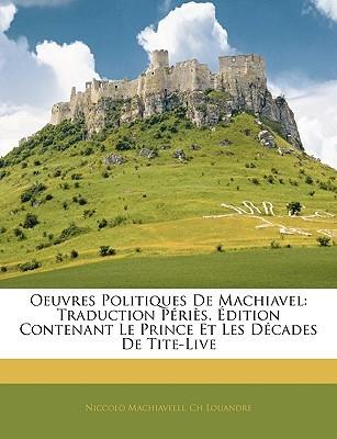 Oeuvres Politiques de Machiavel: Traduction Pris. Dition Contenant Le Prince Et Les Dcades de Tite-Live
