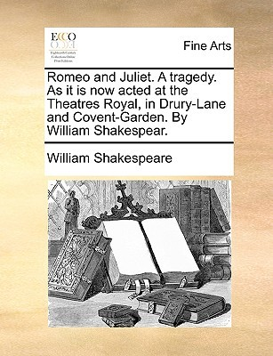 Romeo and Juliet. a Tragedy. as It Is Now Acted at the Theatres Royal, in Drury-Lane and Covent-Garden. by William Shakespear.