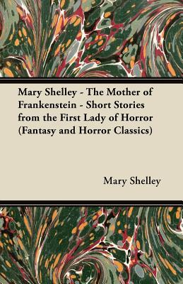 Mary Shelley - The Mother of Frankenstein - Short Stories from the First Lady of Horror
